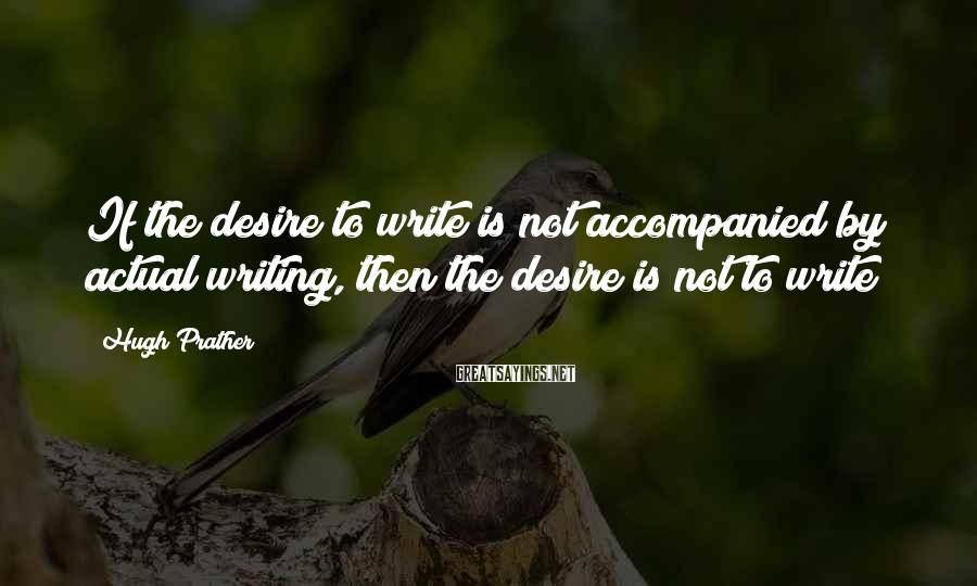 Hugh Prather Sayings: If the desire to write is not accompanied by actual writing, then the desire is