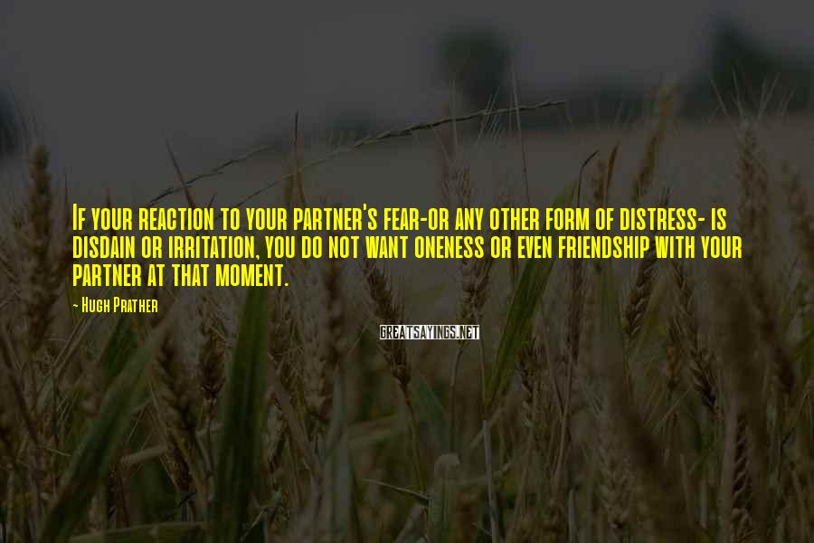 Hugh Prather Sayings: If your reaction to your partner's fear-or any other form of distress- is disdain or