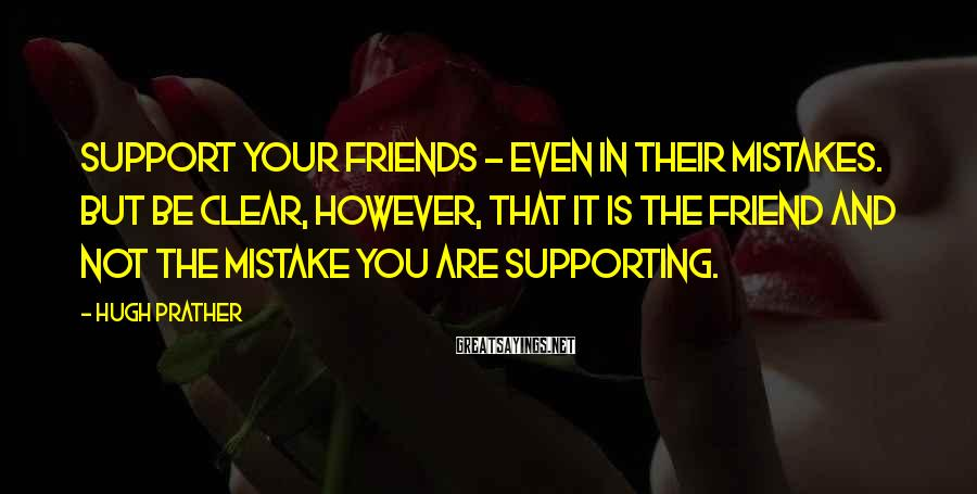 Hugh Prather Sayings: Support your friends - even in their mistakes. But be clear, however, that it is