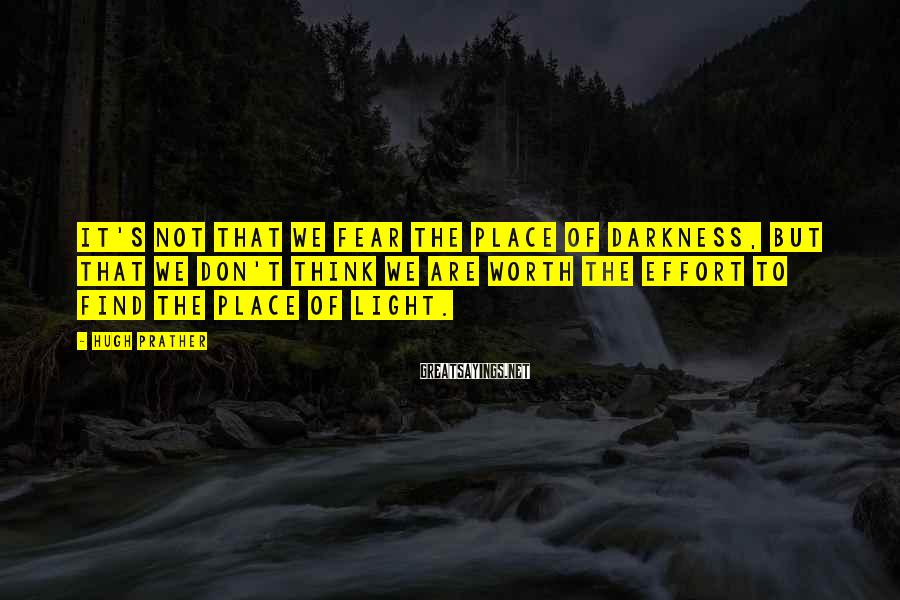 Hugh Prather Sayings: It's not that we fear the place of darkness, but that we don't think we