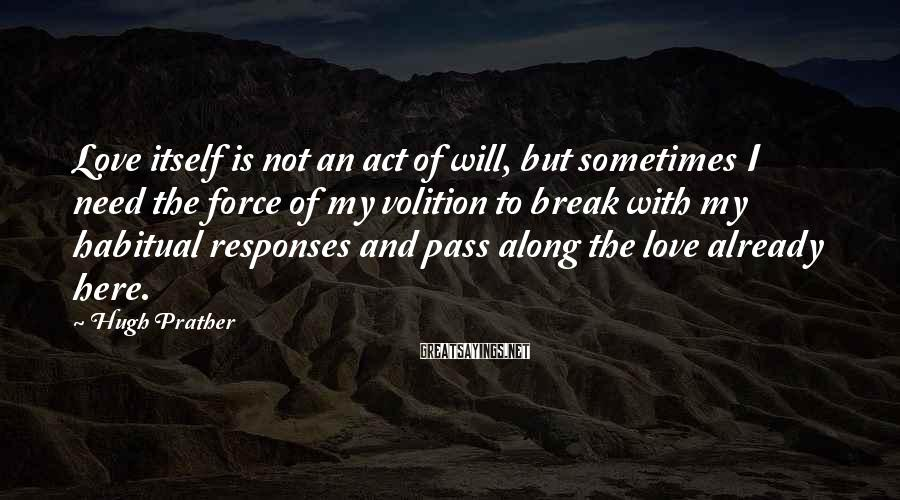 Hugh Prather Sayings: Love itself is not an act of will, but sometimes I need the force of