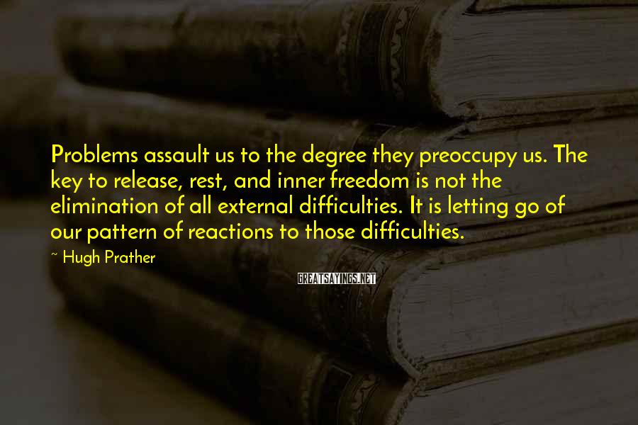Hugh Prather Sayings: Problems assault us to the degree they preoccupy us. The key to release, rest, and