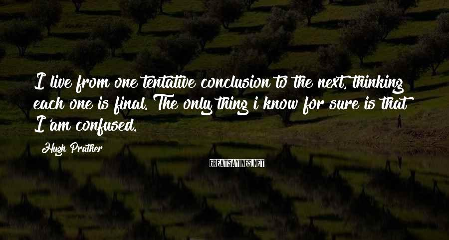Hugh Prather Sayings: I live from one tentative conclusion to the next, thinking each one is final. The