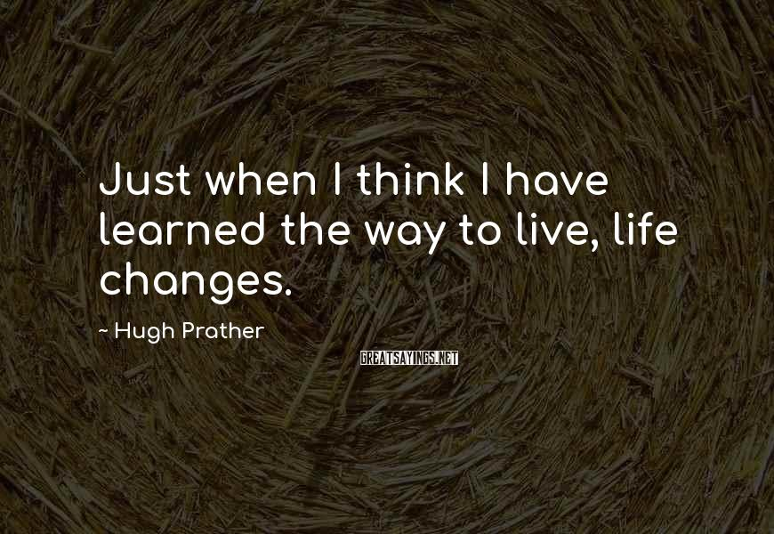 Hugh Prather Sayings: Just when I think I have learned the way to live, life changes.