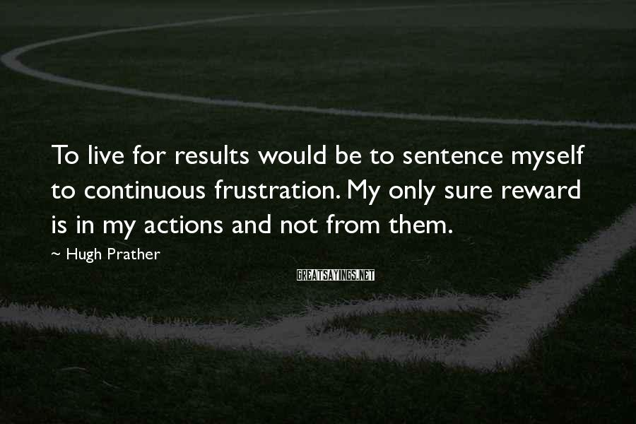 Hugh Prather Sayings: To live for results would be to sentence myself to continuous frustration. My only sure