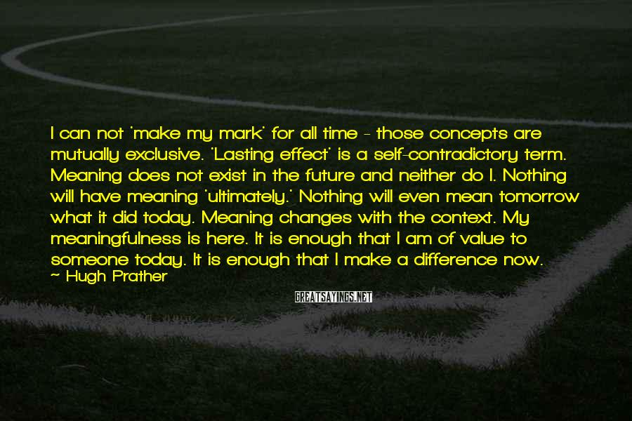 Hugh Prather Sayings: I can not 'make my mark' for all time - those concepts are mutually exclusive.