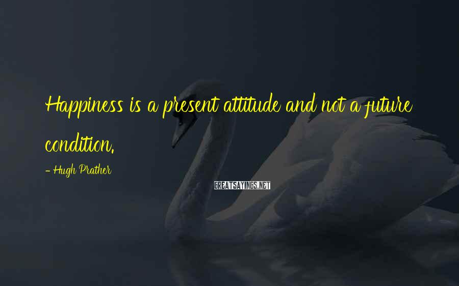 Hugh Prather Sayings: Happiness is a present attitude and not a future condition.