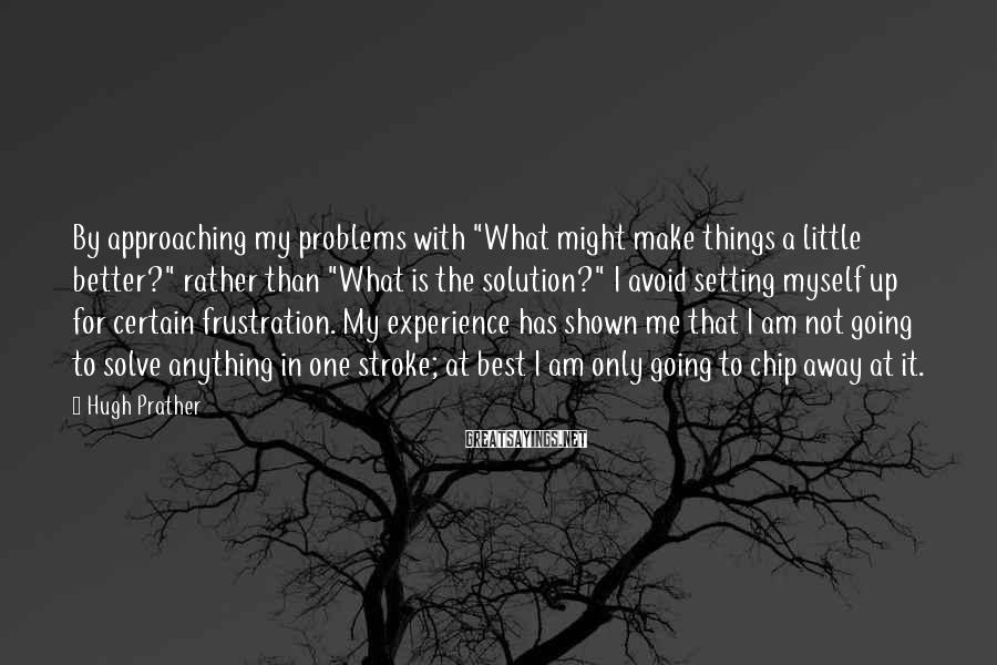 """Hugh Prather Sayings: By approaching my problems with """"What might make things a little better?"""" rather than """"What"""