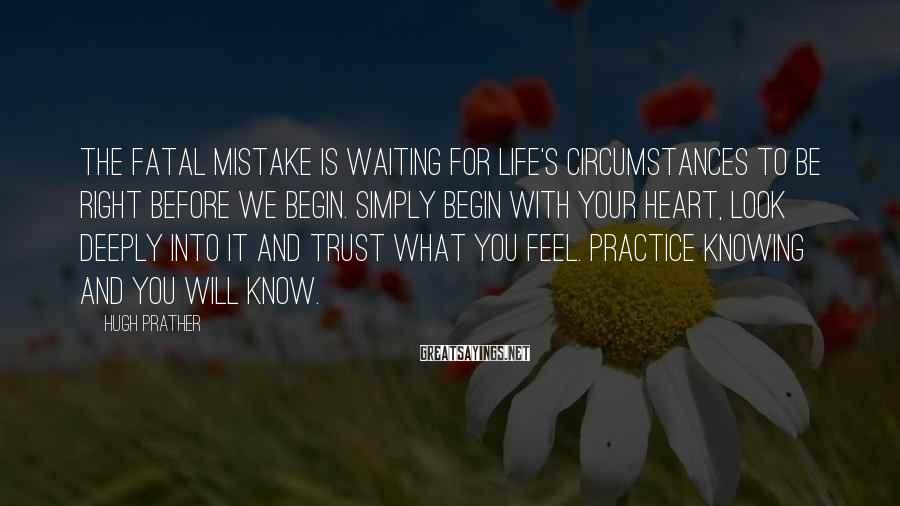 Hugh Prather Sayings: The fatal mistake is waiting for life's circumstances to be right before we begin. Simply