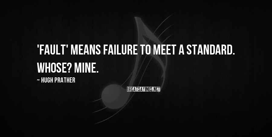 Hugh Prather Sayings: 'Fault' means failure to meet a standard. Whose? Mine.