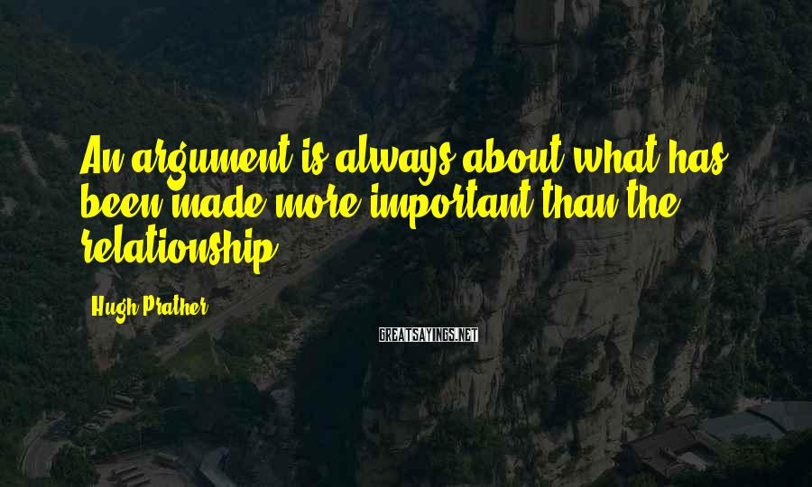 Hugh Prather Sayings: An argument is always about what has been made more important than the relationship.