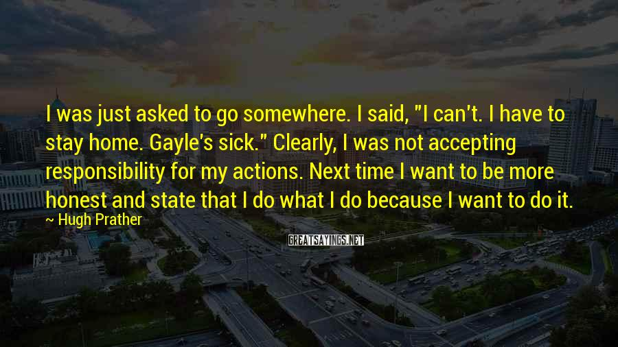 """Hugh Prather Sayings: I was just asked to go somewhere. I said, """"I can't. I have to stay"""