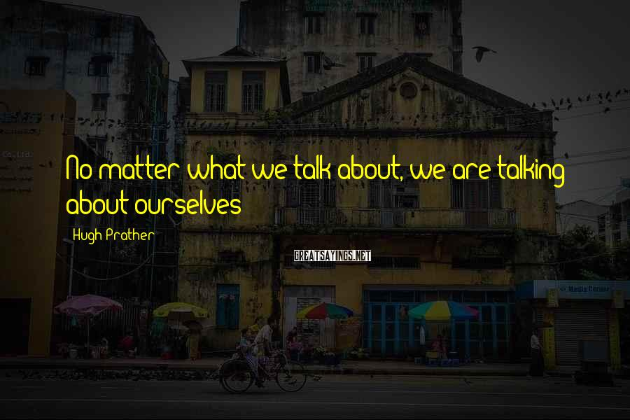 Hugh Prather Sayings: No matter what we talk about, we are talking about ourselves