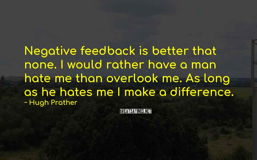 Hugh Prather Sayings: Negative feedback is better that none. I would rather have a man hate me than