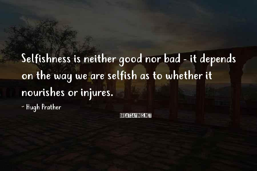 Hugh Prather Sayings: Selfishness is neither good nor bad - it depends on the way we are selfish