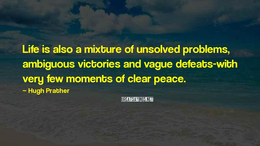 Hugh Prather Sayings: Life is also a mixture of unsolved problems, ambiguous victories and vague defeats-with very few