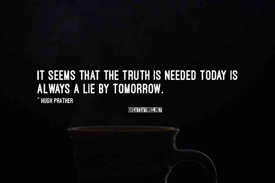 Hugh Prather Sayings: It seems that the truth is needed today is always a lie by tomorrow.
