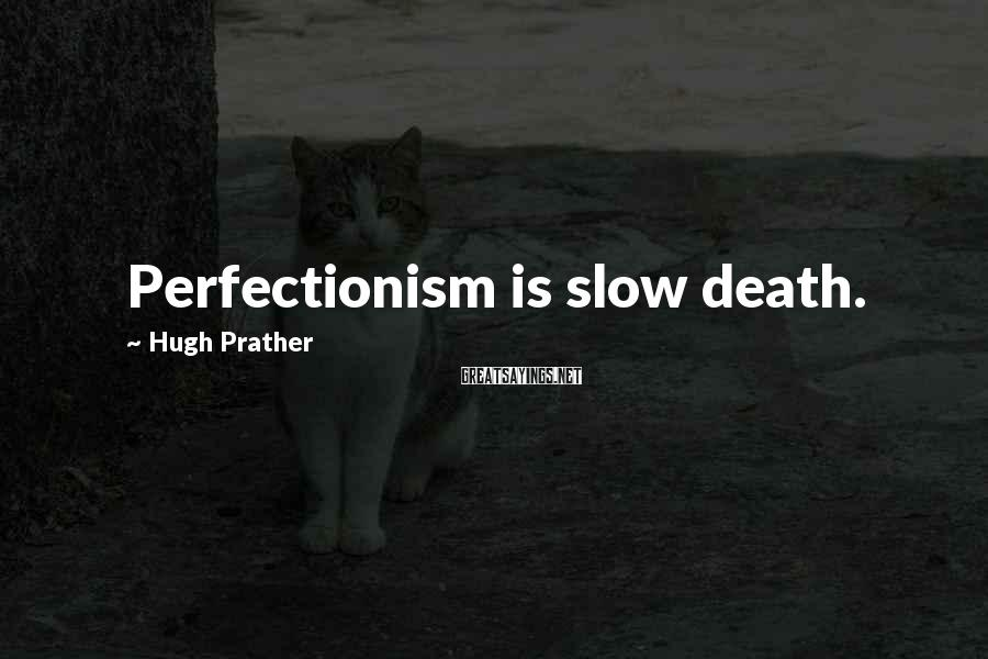 Hugh Prather Sayings: Perfectionism is slow death.
