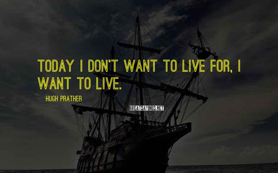 Hugh Prather Sayings: Today I don't want to live for, I want to live.