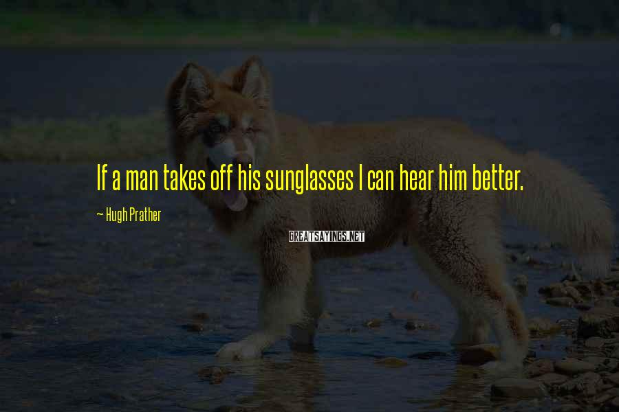Hugh Prather Sayings: If a man takes off his sunglasses I can hear him better.