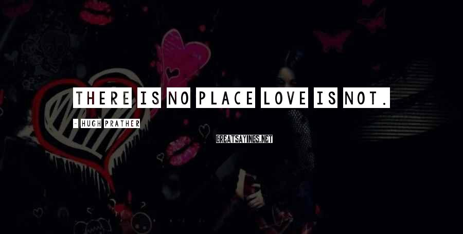 Hugh Prather Sayings: There is no place love is not.