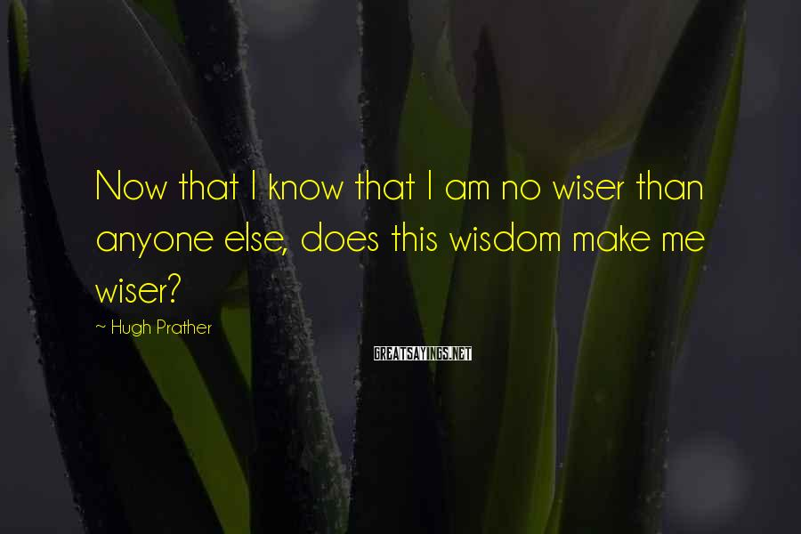 Hugh Prather Sayings: Now that I know that I am no wiser than anyone else, does this wisdom