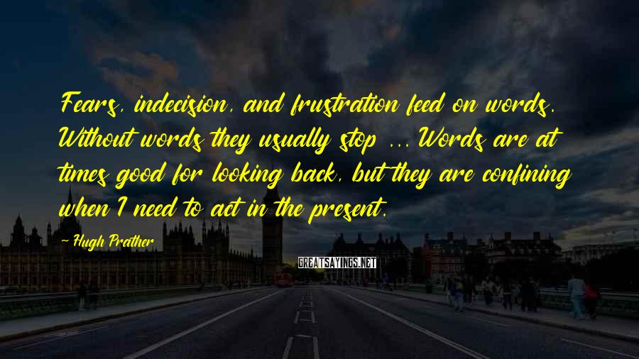 Hugh Prather Sayings: Fears, indecision, and frustration feed on words. Without words they usually stop ... Words are