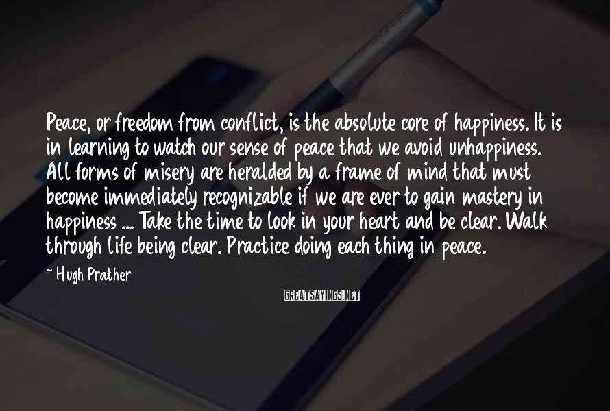 Hugh Prather Sayings: Peace, or freedom from conflict, is the absolute core of happiness. It is in learning