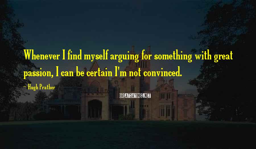 Hugh Prather Sayings: Whenever I find myself arguing for something with great passion, I can be certain I'm