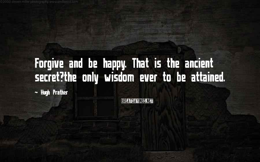 Hugh Prather Sayings: Forgive and be happy. That is the ancient secret?the only wisdom ever to be attained.