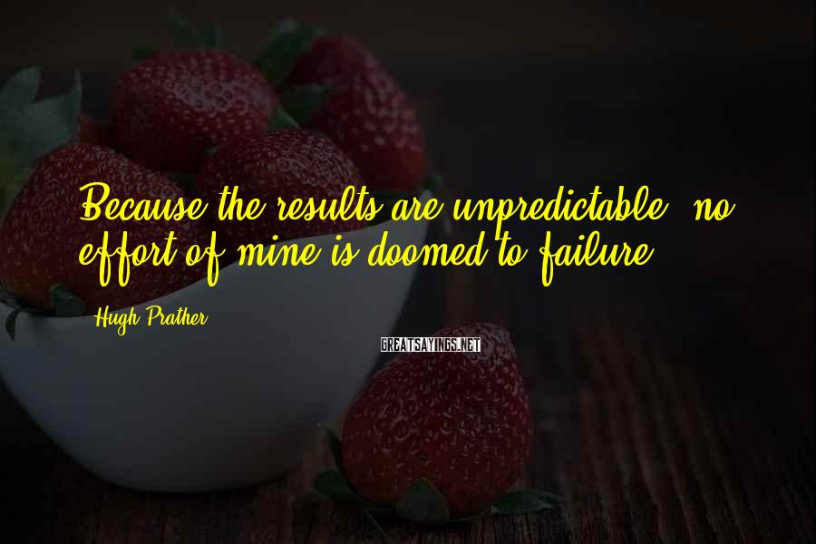 Hugh Prather Sayings: Because the results are unpredictable, no effort of mine is doomed to failure.