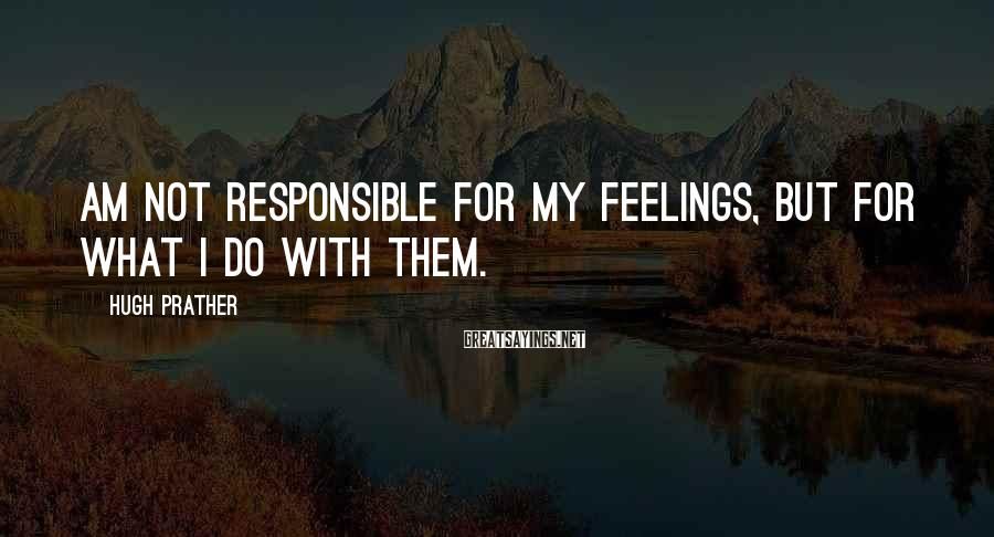 Hugh Prather Sayings: am not responsible for my feelings, but for what I do with them.