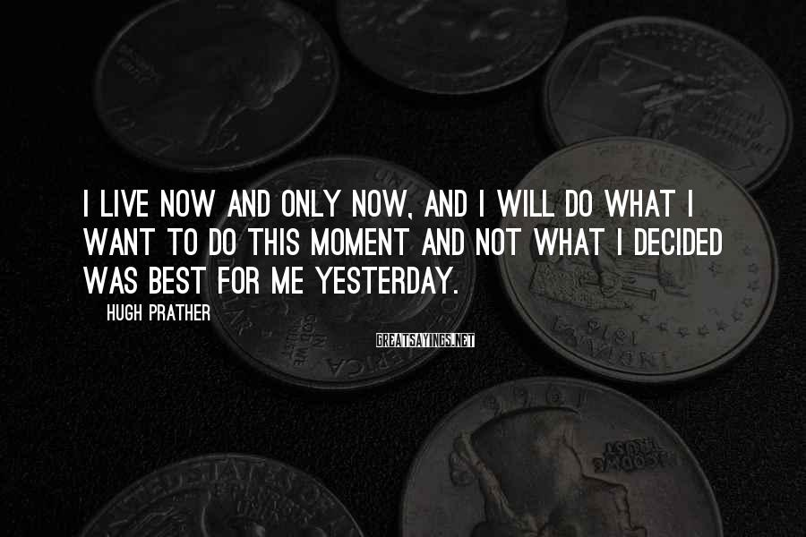 Hugh Prather Sayings: I live now and only now, and I will do what I want to do