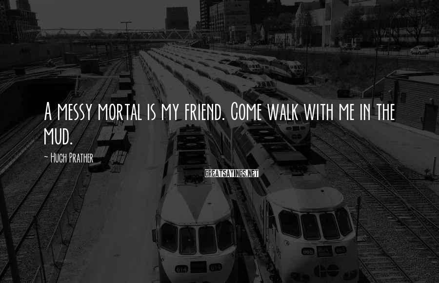 Hugh Prather Sayings: A messy mortal is my friend. Come walk with me in the mud.