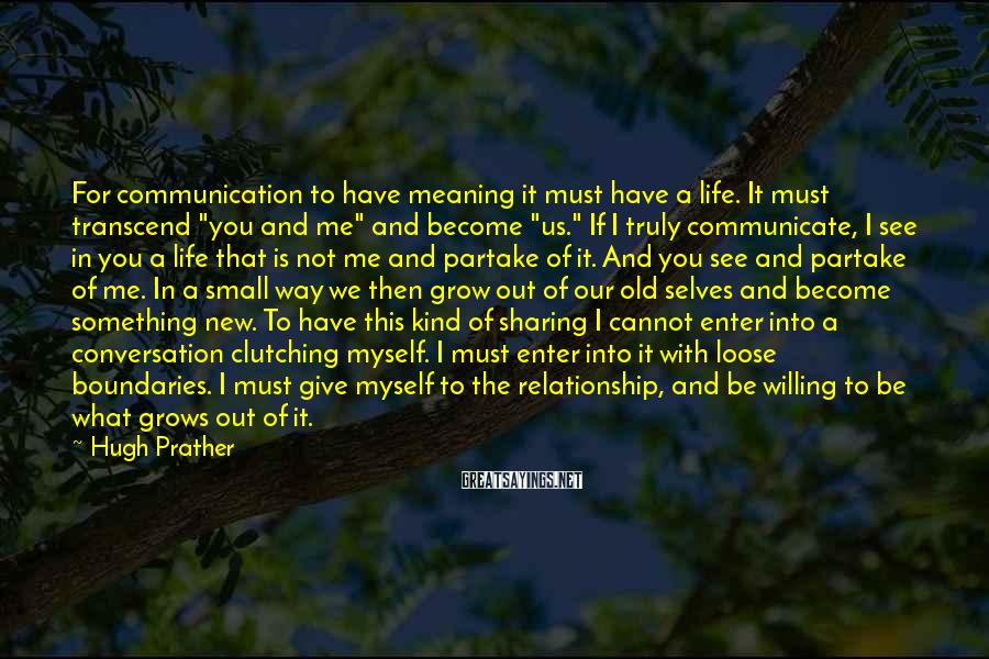 """Hugh Prather Sayings: For communication to have meaning it must have a life. It must transcend """"you and"""