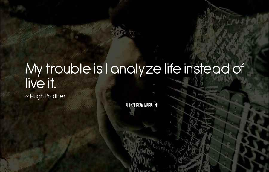 Hugh Prather Sayings: My trouble is I analyze life instead of live it.
