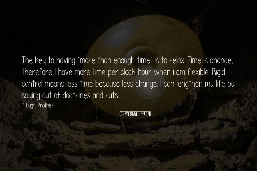 """Hugh Prather Sayings: The key to having """"more than enough time"""" is to relax. Time is change, therefore"""