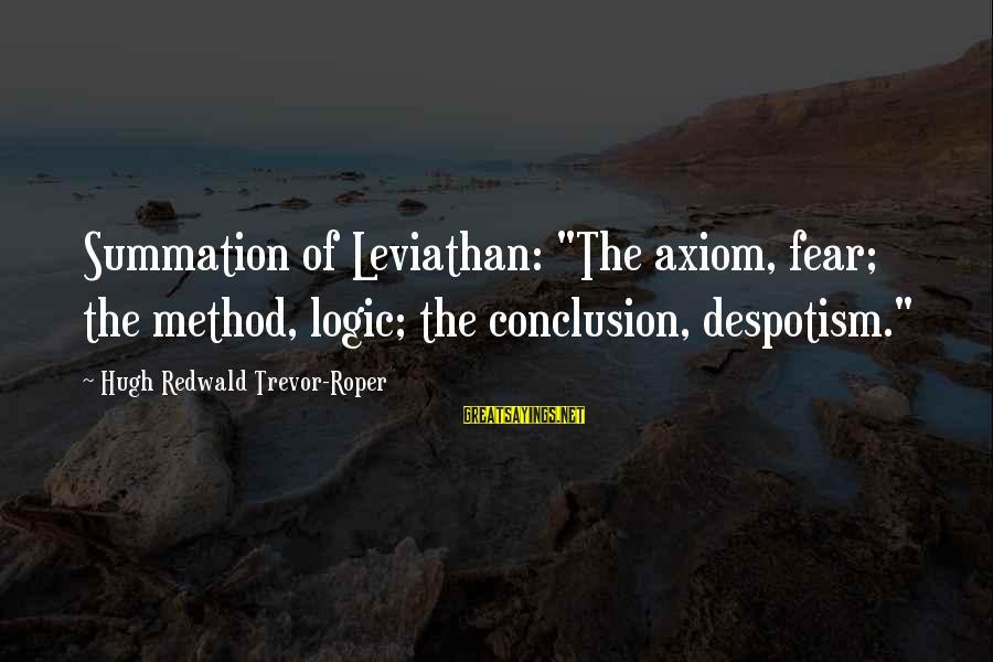 "Hugh Trevor Roper Sayings By Hugh Redwald Trevor-Roper: Summation of Leviathan: ""The axiom, fear; the method, logic; the conclusion, despotism."""