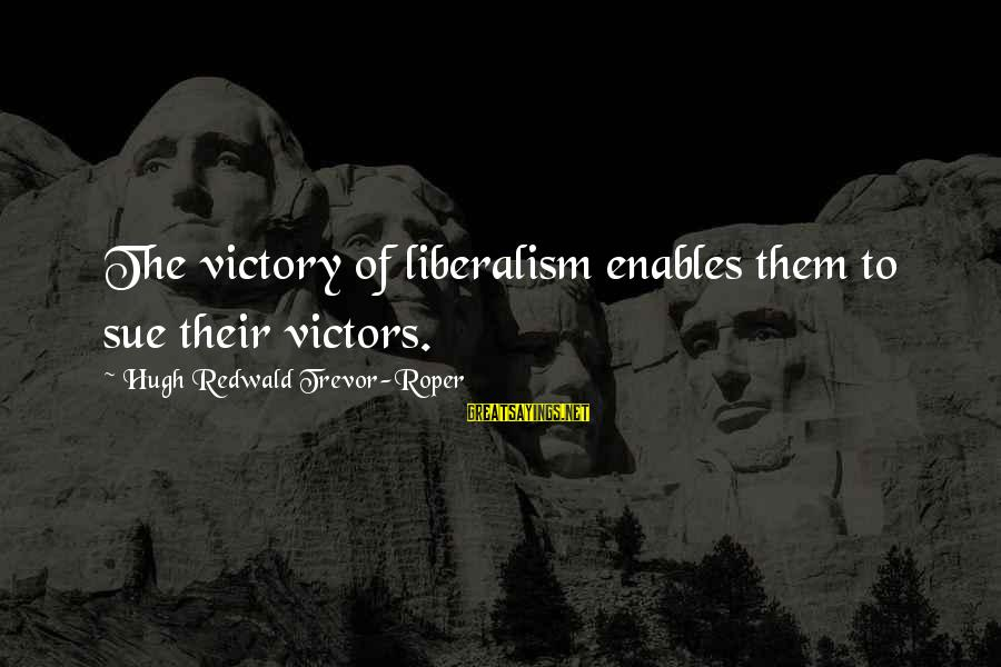 Hugh Trevor Roper Sayings By Hugh Redwald Trevor-Roper: The victory of liberalism enables them to sue their victors.