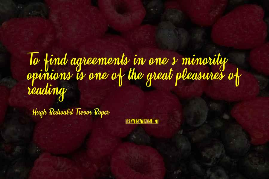 Hugh Trevor Roper Sayings By Hugh Redwald Trevor-Roper: To find agreements in one's minority opinions is one of the great pleasures of reading.