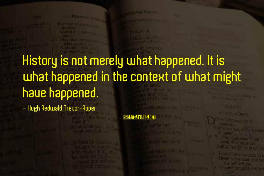 Hugh Trevor Roper Sayings By Hugh Redwald Trevor-Roper: History is not merely what happened. It is what happened in the context of what