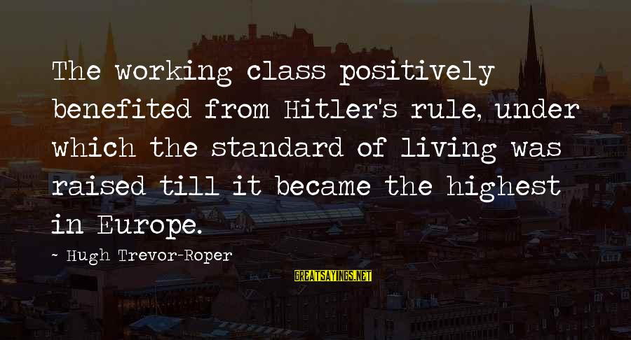 Hugh Trevor Roper Sayings By Hugh Trevor-Roper: The working class positively benefited from Hitler's rule, under which the standard of living was