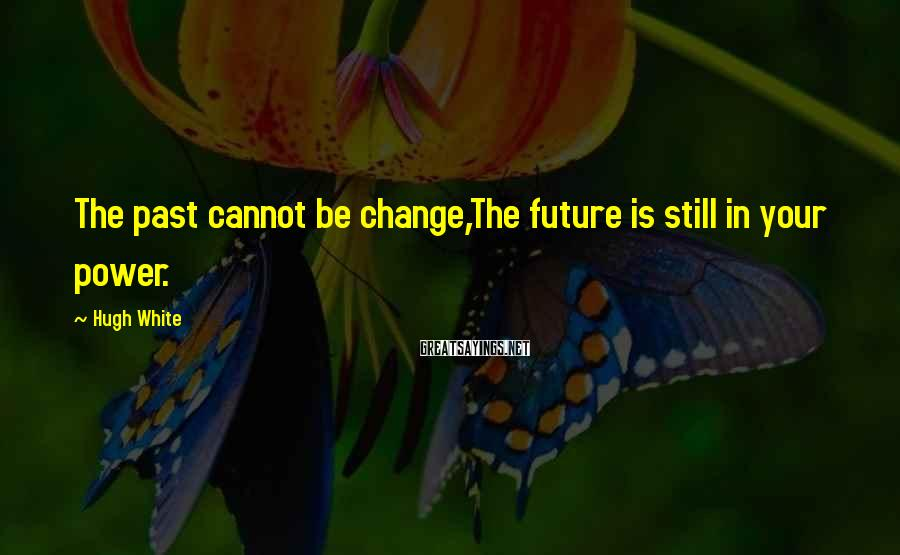Hugh White Sayings: The past cannot be change,The future is still in your power.