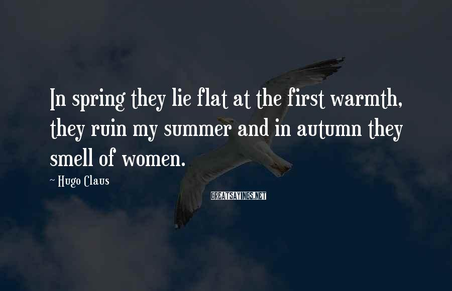 Hugo Claus Sayings: In spring they lie flat at the first warmth, they ruin my summer and in