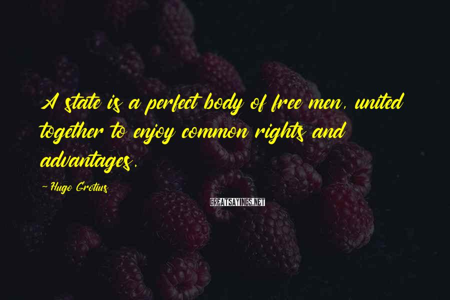 Hugo Grotius Sayings: A state is a perfect body of free men, united together to enjoy common rights