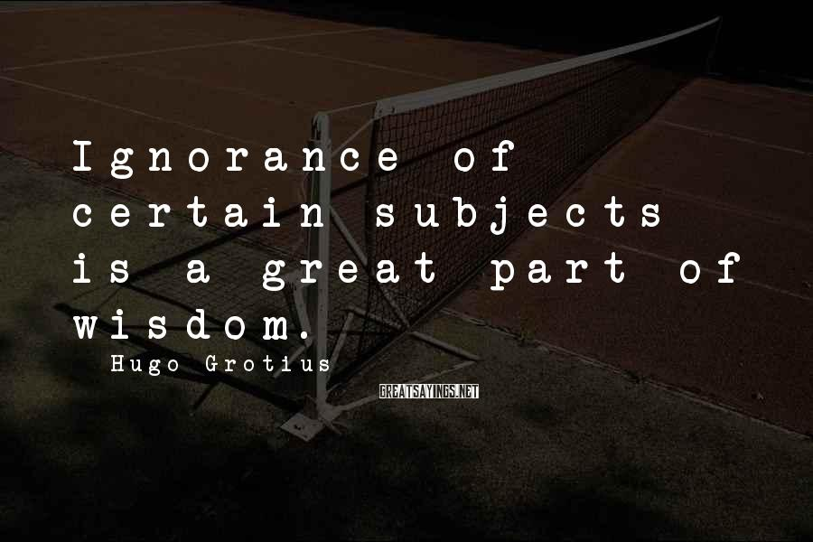 Hugo Grotius Sayings: Ignorance of certain subjects is a great part of wisdom.