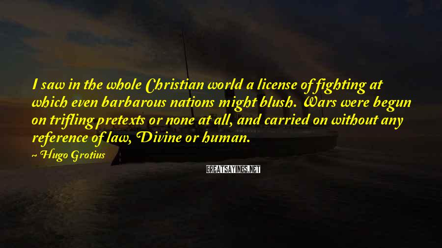 Hugo Grotius Sayings: I saw in the whole Christian world a license of fighting at which even barbarous