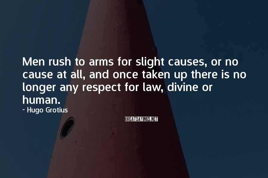 Hugo Grotius Sayings: Men rush to arms for slight causes, or no cause at all, and once taken
