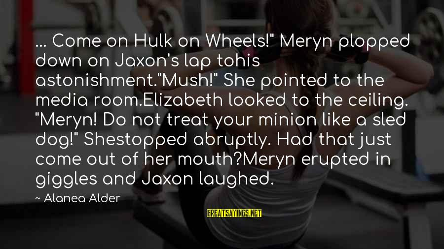 "Hulk's Sayings By Alanea Alder: ... Come on Hulk on Wheels!"" Meryn plopped down on Jaxon's lap tohis astonishment.""Mush!"" She"