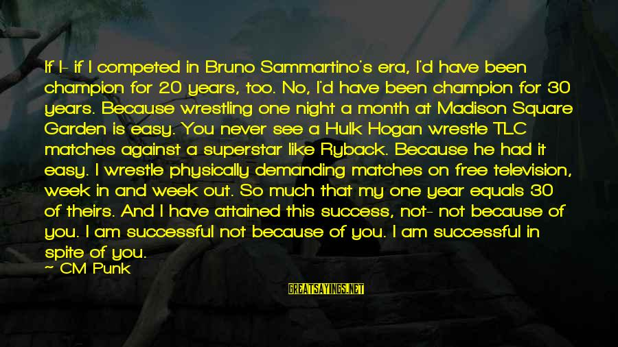 Hulk's Sayings By CM Punk: If I- if I competed in Bruno Sammartino's era, I'd have been champion for 20